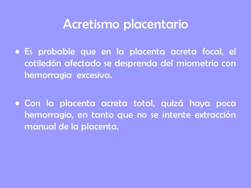 Acretismo placentario Es probable que en la placenta acreta focal, el cotiledón afectado se desprenda del miometrio con hemorragia excesiva. Con la pl