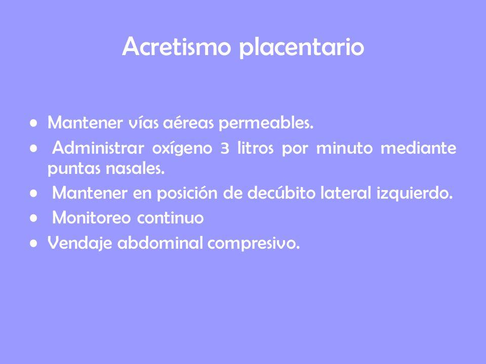 Acretismo placentario Mantener vías aéreas permeables. Administrar oxígeno 3 litros por minuto mediante puntas nasales. Mantener en posición de decúbi