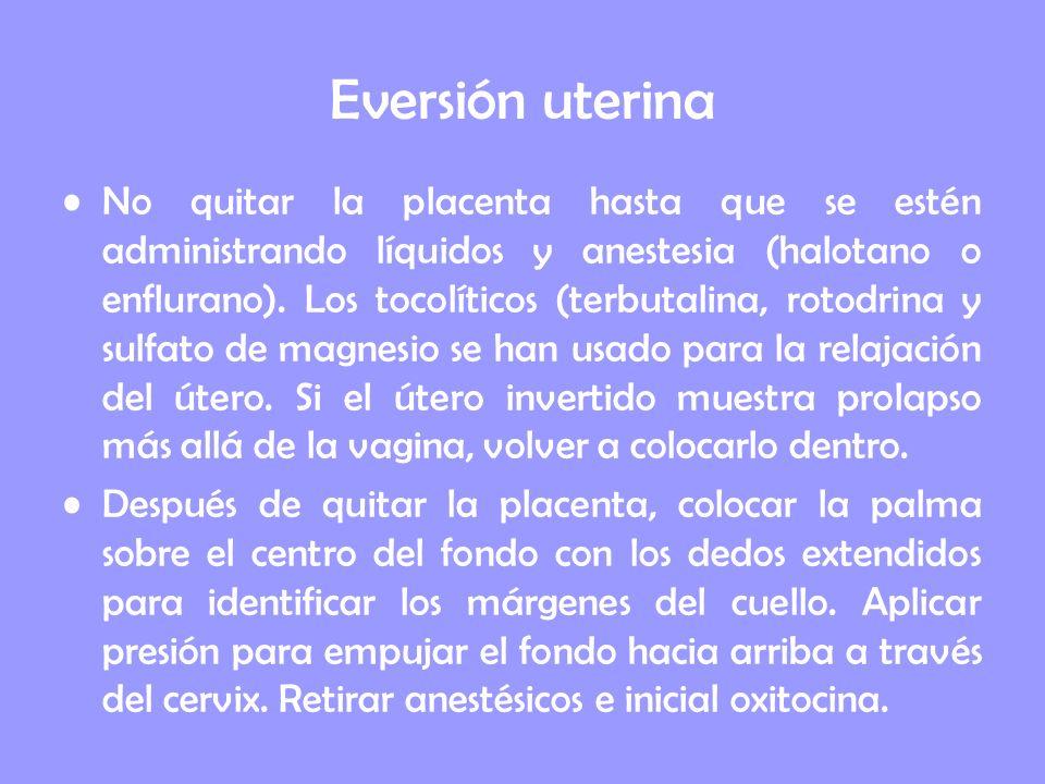 Eversión uterina No quitar la placenta hasta que se estén administrando líquidos y anestesia (halotano o enflurano). Los tocolíticos (terbutalina, rot