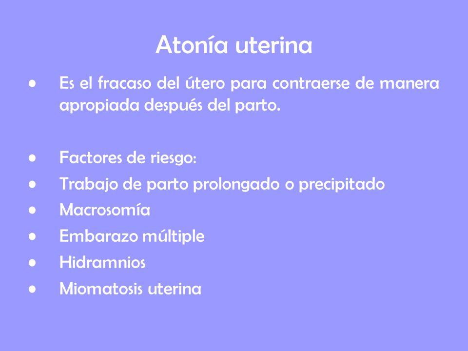 Atonía uterina Es el fracaso del útero para contraerse de manera apropiada después del parto. Factores de riesgo: Trabajo de parto prolongado o precip