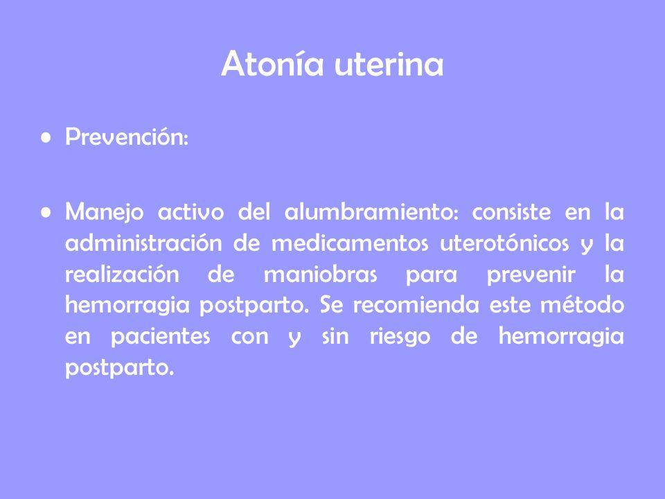 Atonía uterina Prevención: Manejo activo del alumbramiento: consiste en la administración de medicamentos uterotónicos y la realización de maniobras p