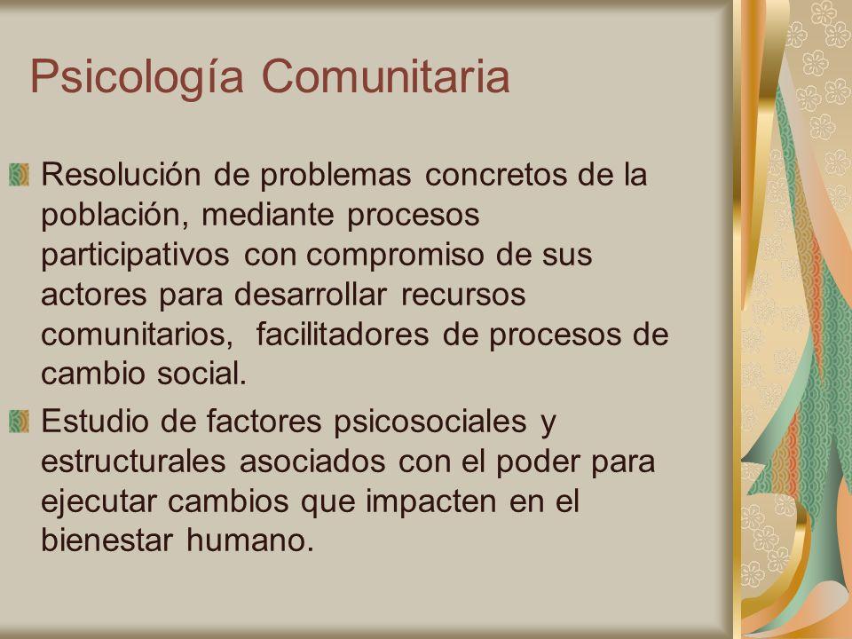 Psicología Comunitaria Resolución de problemas concretos de la población, mediante procesos participativos con compromiso de sus actores para desarrol