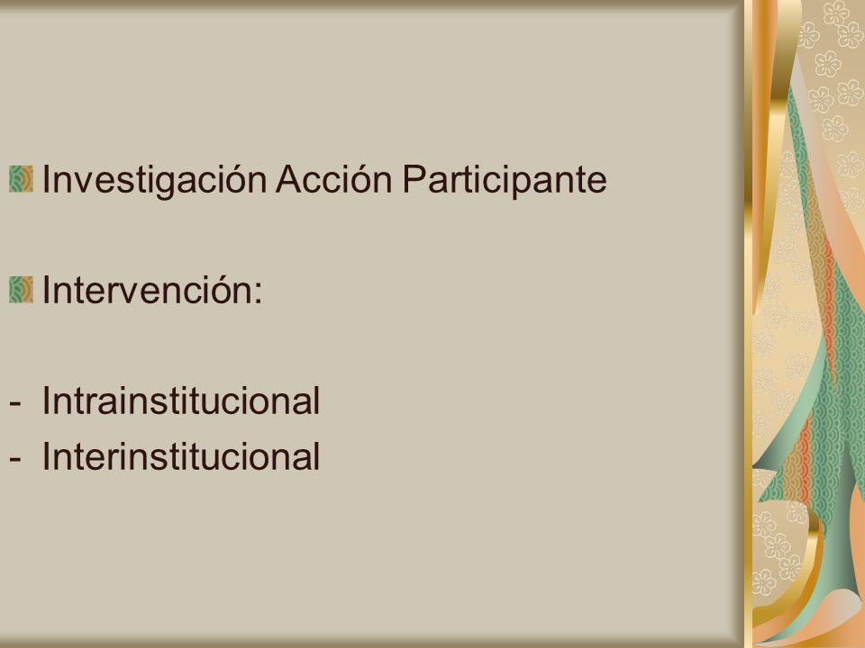 Investigación Acción Participante Intervención: -Intrainstitucional -Interinstitucional