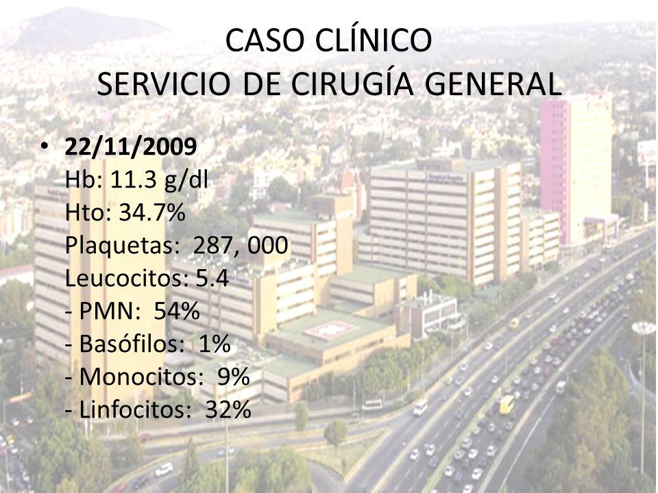 22/11/2009 Hb: 11.3 g/dl Hto: 34.7% Plaquetas: 287, 000 Leucocitos: 5.4 - PMN: 54% - Basófilos: 1% - Monocitos: 9% - Linfocitos: 32% CASO CLÍNICO SERV