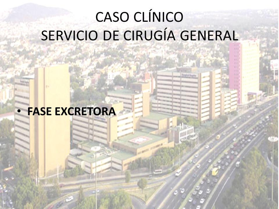 FASE EXCRETORA CASO CLÍNICO SERVICIO DE CIRUGÍA GENERAL