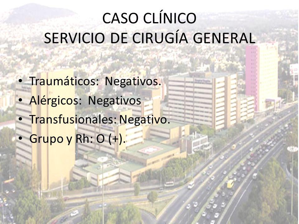 Traumáticos: Negativos. Alérgicos: Negativos Transfusionales: Negativo. Grupo y Rh: O (+). CASO CLÍNICO SERVICIO DE CIRUGÍA GENERAL