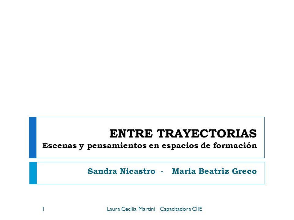 ENTRE TRAYECTORIAS Escenas y pensamientos en espacios de formación Sandra Nicastro - Maria Beatriz Greco 1Laura Cecilia Martini Capacitadora CIIE