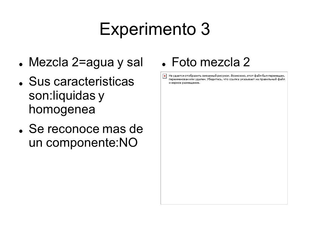 Experimento 3 Mezcla 2=agua y sal Sus caracteristicas son:liquidas y homogenea Se reconoce mas de un componente:NO Foto mezcla 2