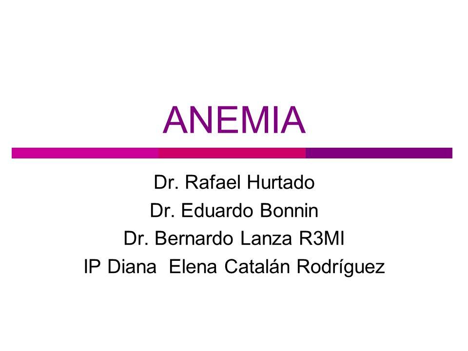ANEMIA Dr. Rafael Hurtado Dr. Eduardo Bonnin Dr. Bernardo Lanza R3MI IP Diana Elena Catalán Rodríguez