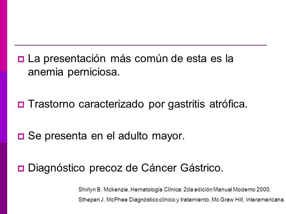 La presentación más común de esta es la anemia perniciosa. Trastorno caracterizado por gastritis atrófica. Se presenta en el adulto mayor. Diagnóstico