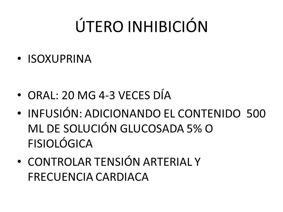 ÚTERO INHIBICIÓN ISOXUPRINA ORAL: 20 MG 4-3 VECES DÍA INFUSIÓN: ADICIONANDO EL CONTENIDO 500 ML DE SOLUCIÓN GLUCOSADA 5% O FISIOLÓGICA CONTROLAR TENSI