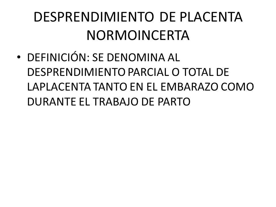 DESPRENDIMIENTO DE PLACENTA NORMOINCERTA DEFINICIÓN: SE DENOMINA AL DESPRENDIMIENTO PARCIAL O TOTAL DE LAPLACENTA TANTO EN EL EMBARAZO COMO DURANTE EL