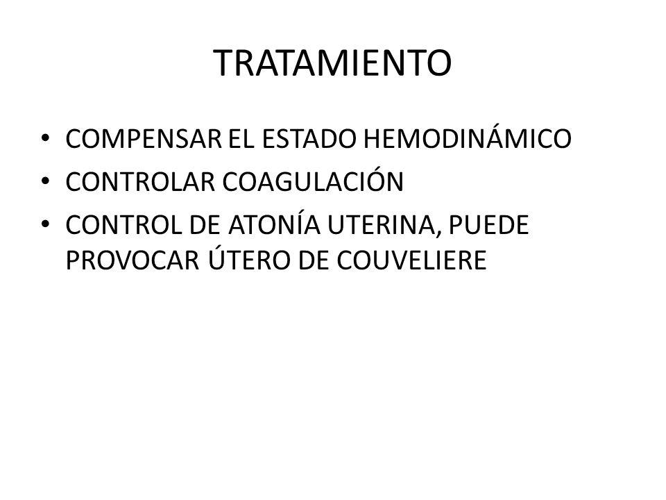 TRATAMIENTO COMPENSAR EL ESTADO HEMODINÁMICO CONTROLAR COAGULACIÓN CONTROL DE ATONÍA UTERINA, PUEDE PROVOCAR ÚTERO DE COUVELIERE