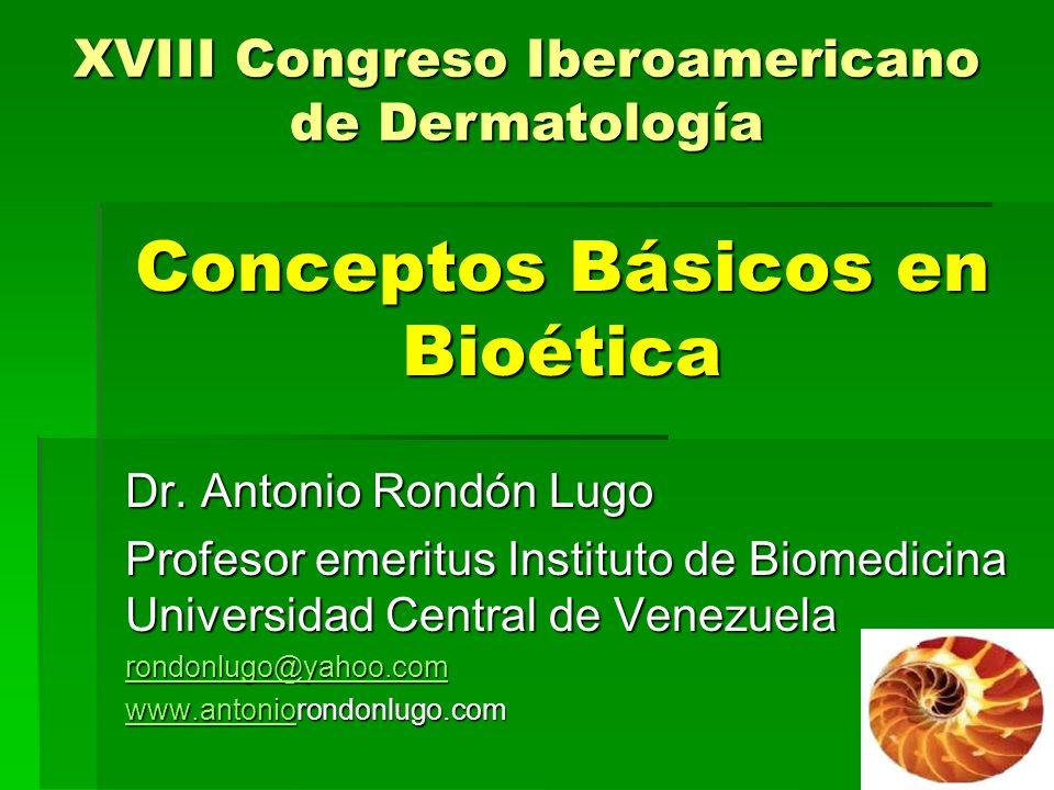 Conceptos Básicos en Bioética Dr. Antonio Rondón Lugo Profesor emeritus Instituto de Biomedicina Universidad Central de Venezuela rondonlugo@yahoo.com