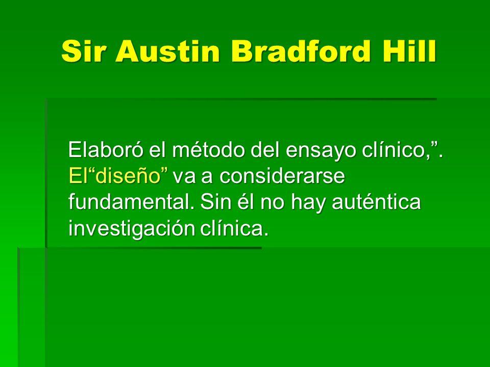 Sir Austin Bradford Hill Elaboró el método del ensayo clínico,. Eldiseño va a considerarse fundamental. Sin él no hay auténtica investigación clínica.