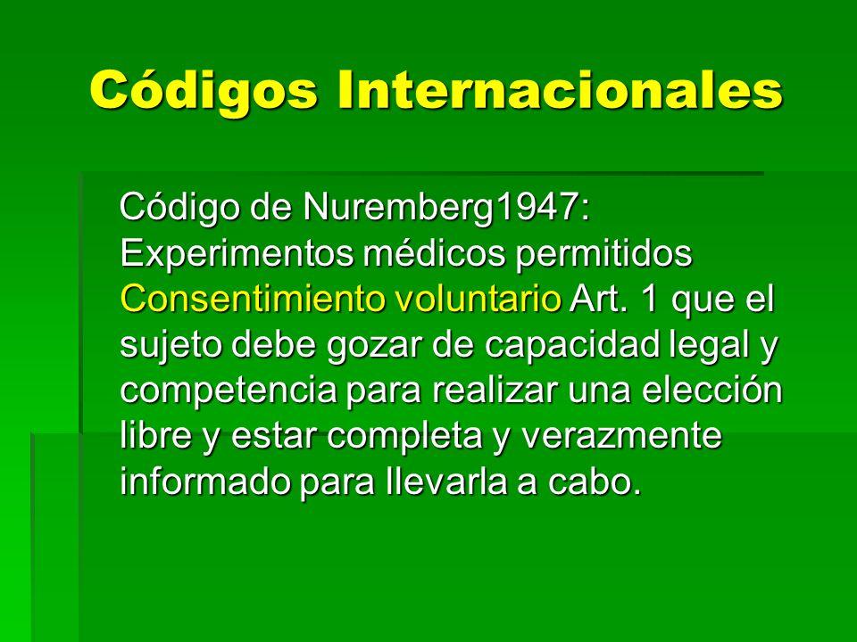 Códigos Internacionales Código de Nuremberg1947: Experimentos médicos permitidos Consentimiento voluntario Art. 1 que el sujeto debe gozar de capacida