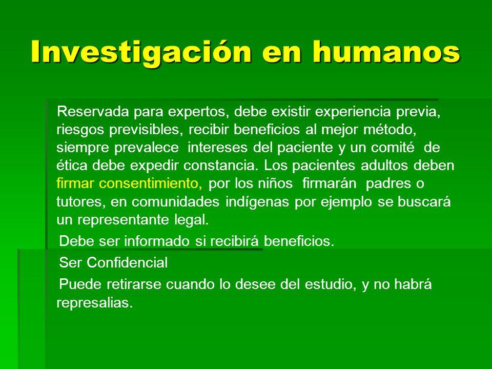 Investigación en humanos Reservada para expertos, debe existir experiencia previa, riesgos previsibles, recibir beneficios al mejor método, siempre pr