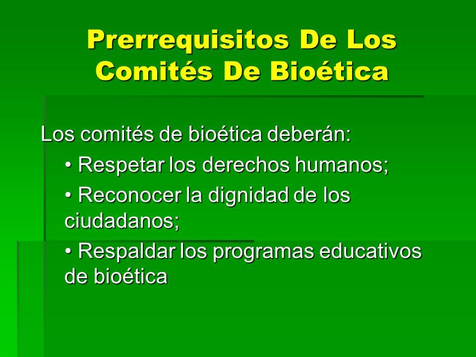 Prerrequisitos De Los Comités De Bioética Los comités de bioética deberán: Respetar los derechos humanos; Respetar los derechos humanos; Reconocer la