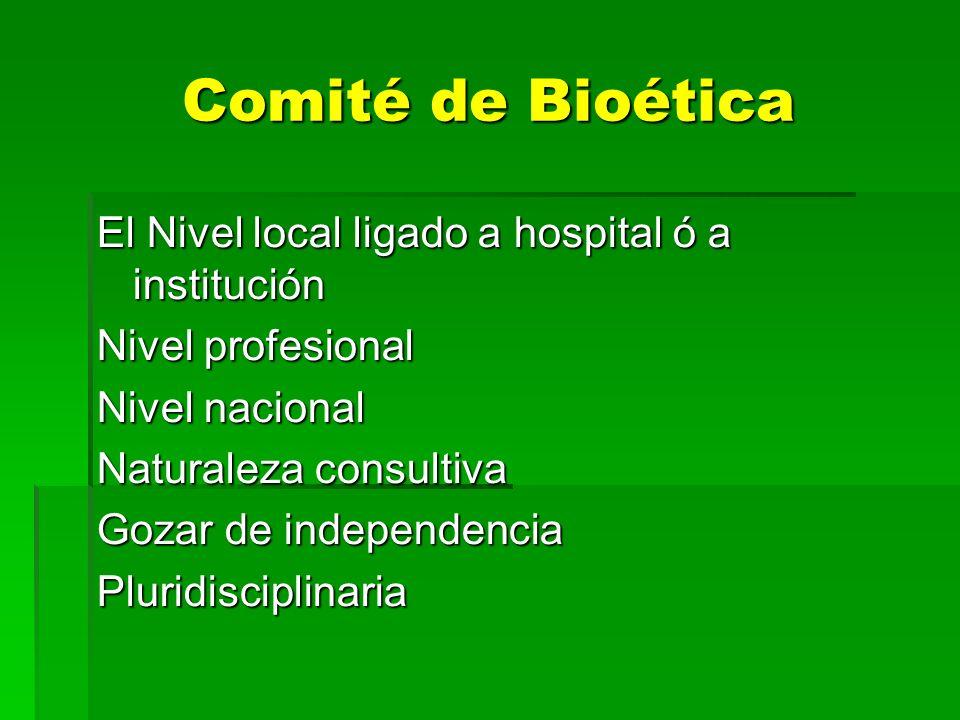 Comité de Bioética El Nivel local ligado a hospital ó a institución Nivel profesional Nivel nacional Naturaleza consultiva Gozar de independencia Plur