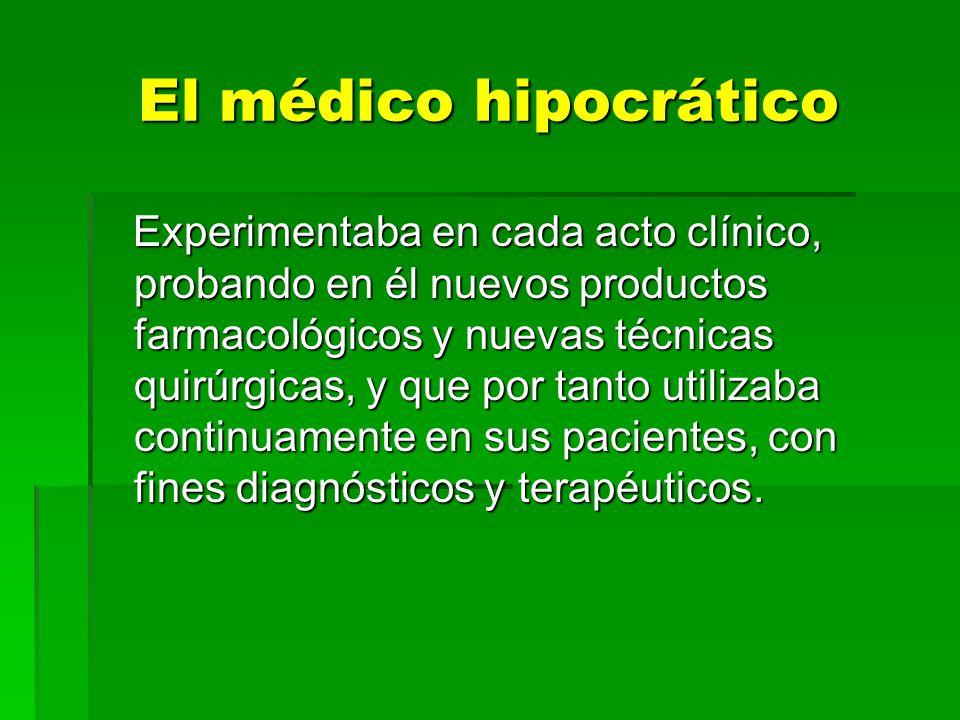 El médico hipocrático Experimentaba en cada acto clínico, probando en él nuevos productos farmacológicos y nuevas técnicas quirúrgicas, y que por tant