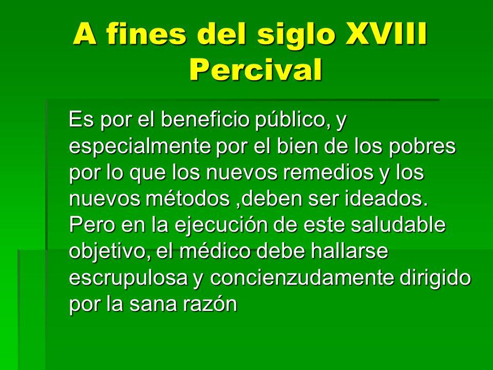 A fines del siglo XVIII Percival Es por el beneficio público, y especialmente por el bien de los pobres por lo que los nuevos remedios y los nuevos mé