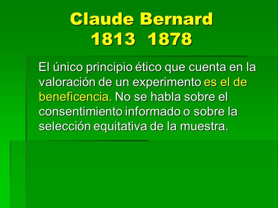 Claude Bernard 1813 1878 El único principio ético que cuenta en la valoración de un experimento es el de beneficencia. No se habla sobre el consentimi
