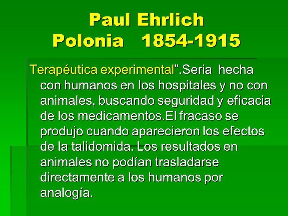 Paul Ehrlich Polonia 1854-1915 Terapéutica experimental.Seria hecha con humanos en los hospitales y no con animales, buscando seguridad y eficacia de