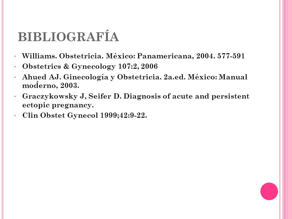 BIBLIOGRAFÍA Williams. Obstetricia. México: Panamericana, 2004. 577-591 Obstetrics & Gynecology 107:2, 2006 Ahued AJ. Ginecología y Obstetricia. 2a.ed