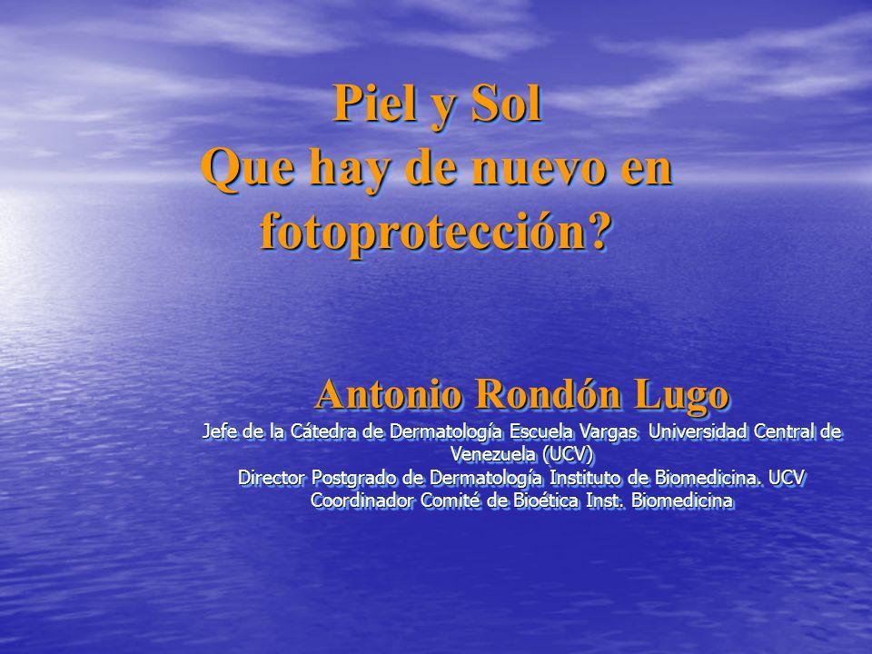 Piel y Sol Que hay de nuevo en fotoprotección? Piel y Sol Que hay de nuevo en fotoprotección? Antonio Rondón Lugo Jefe de la Cátedra de Dermatología E