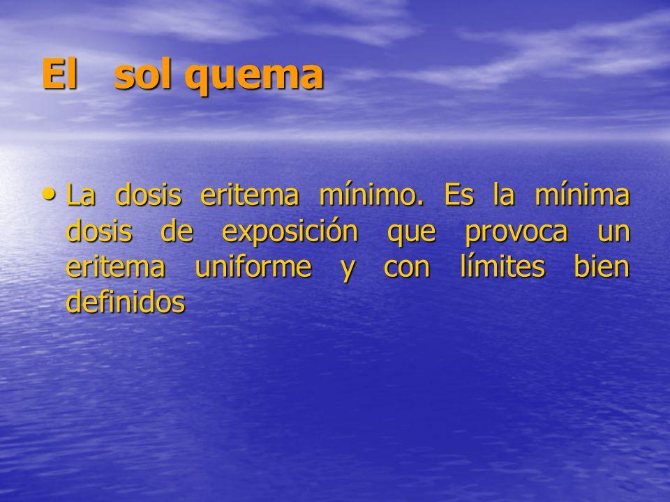 El sol quema La dosis eritema mínimo. Es la mínima dosis de exposición que provoca un eritema uniforme y con límites bien definidos La dosis eritema m