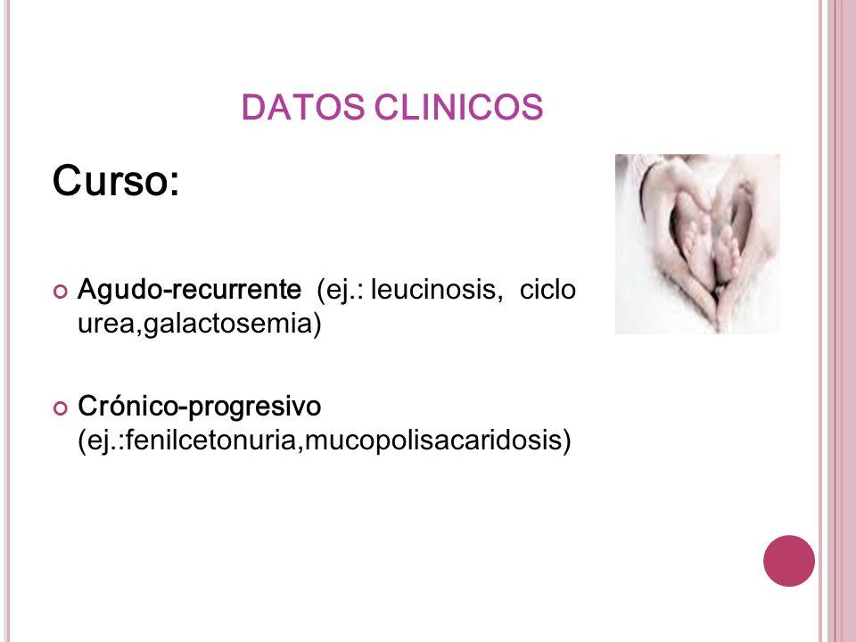 DATOS CLINICOS Curso: Agudo-recurrente (ej.: leucinosis, ciclo urea,galactosemia) Crónico-progresivo (ej.:fenilcetonuria,mucopolisacaridosis)
