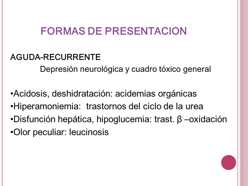 FORMAS DE PRESENTACION AGUDA-RECURRENTE Depresión neurológica y cuadro tóxico general Acidosis, deshidratación: acidemias orgánicas Hiperamoniemia: tr