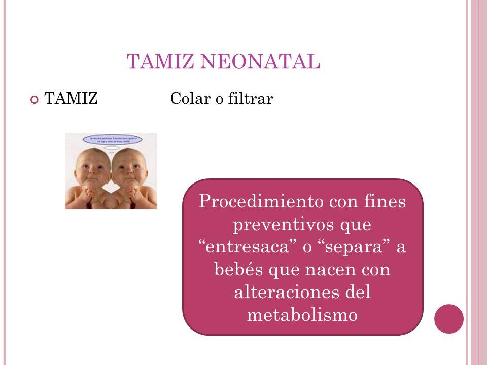 TAMIZ NEONATAL TAMIZ Colar o filtrar Procedimiento con fines preventivos que entresaca o separa a bebés que nacen con alteraciones del metabolismo