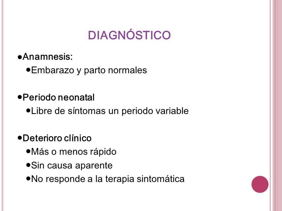 DIAGNÓSTICO Anamnesis: Embarazo y parto normales Periodo neonatal Libre de síntomas un periodo variable Deterioro clínico Más o menos rápido Sin causa