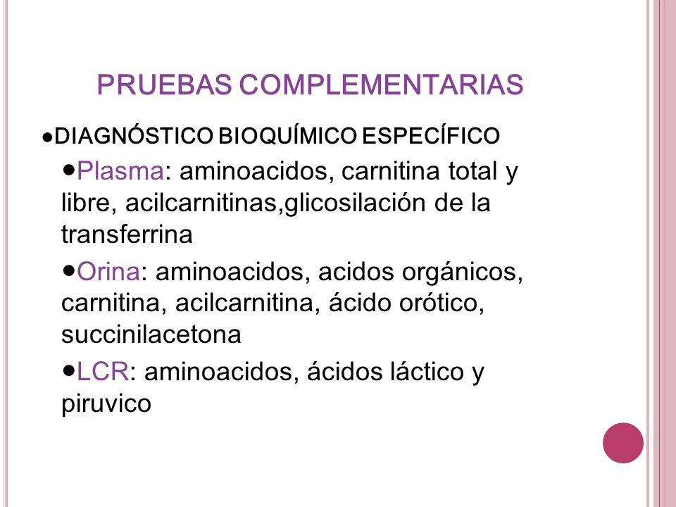 PRUEBAS COMPLEMENTARIAS DIAGNÓSTICO BIOQUÍMICO ESPECÍFICO Plasma: aminoacidos, carnitina total y libre, acilcarnitinas,glicosilación de la transferrin