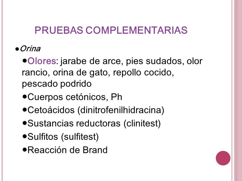 PRUEBAS COMPLEMENTARIAS Orina Olores: jarabe de arce, pies sudados, olor rancio, orina de gato, repollo cocido, pescado podrido Cuerpos cetónicos, Ph