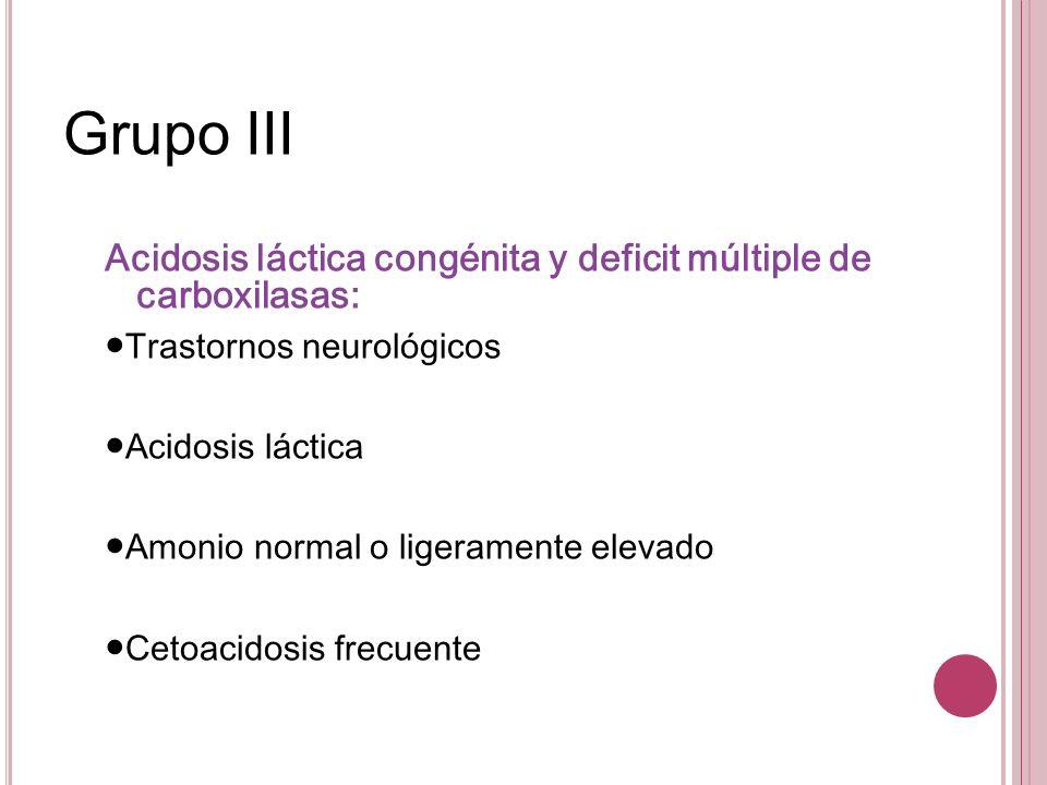 Grupo III Acidosis láctica congénita y deficit múltiple de carboxilasas: Trastornos neurológicos Acidosis láctica Amonio normal o ligeramente elevado