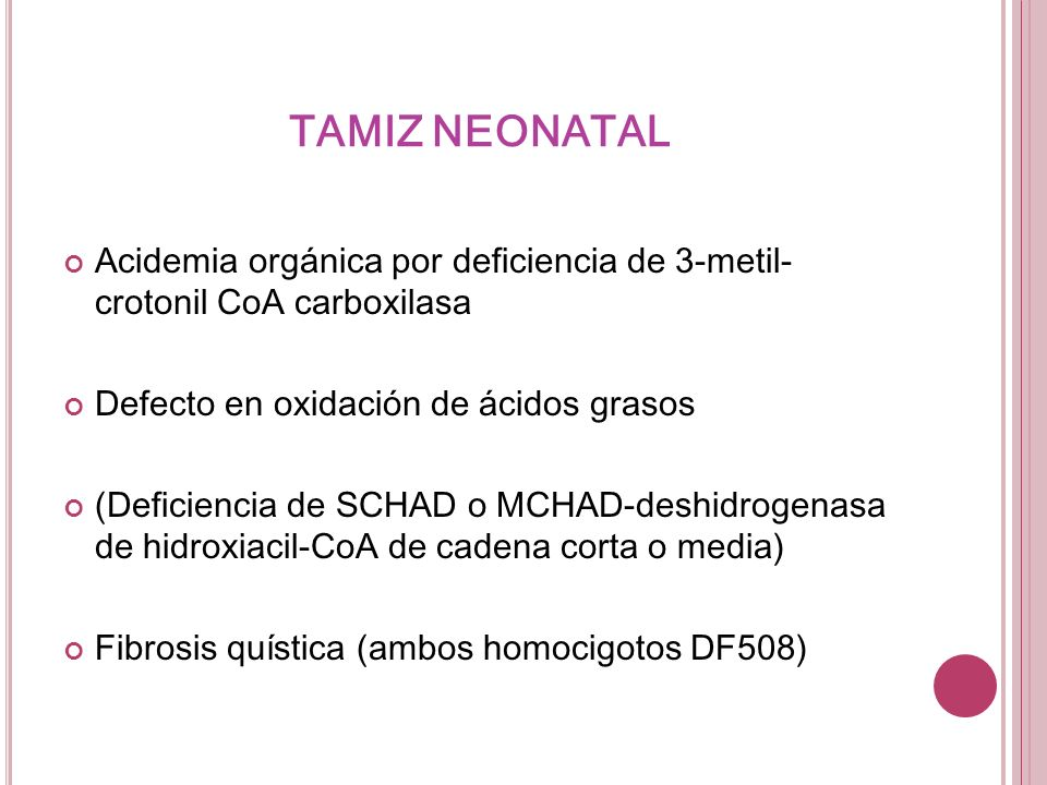 TAMIZ NEONATAL Acidemia orgánica por deficiencia de 3-metil- crotonil CoA carboxilasa Defecto en oxidación de ácidos grasos (Deficiencia de SCHAD o MC