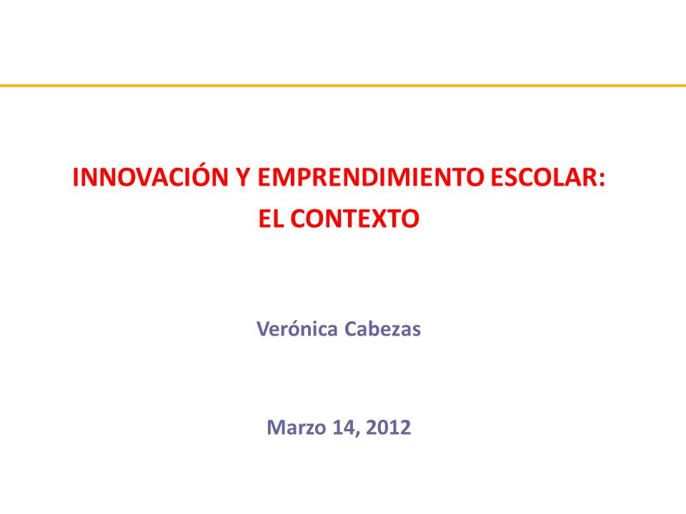 INNOVACIÓN Y EMPRENDIMIENTO ESCOLAR: EL CONTEXTO Verónica Cabezas Marzo 14, 2012