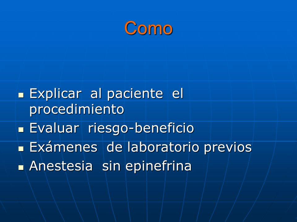 Como Explicar al paciente el procedimiento Explicar al paciente el procedimiento Evaluar riesgo-beneficio Evaluar riesgo-beneficio Exámenes de laboratorio previos Exámenes de laboratorio previos Anestesia sin epinefrina Anestesia sin epinefrina