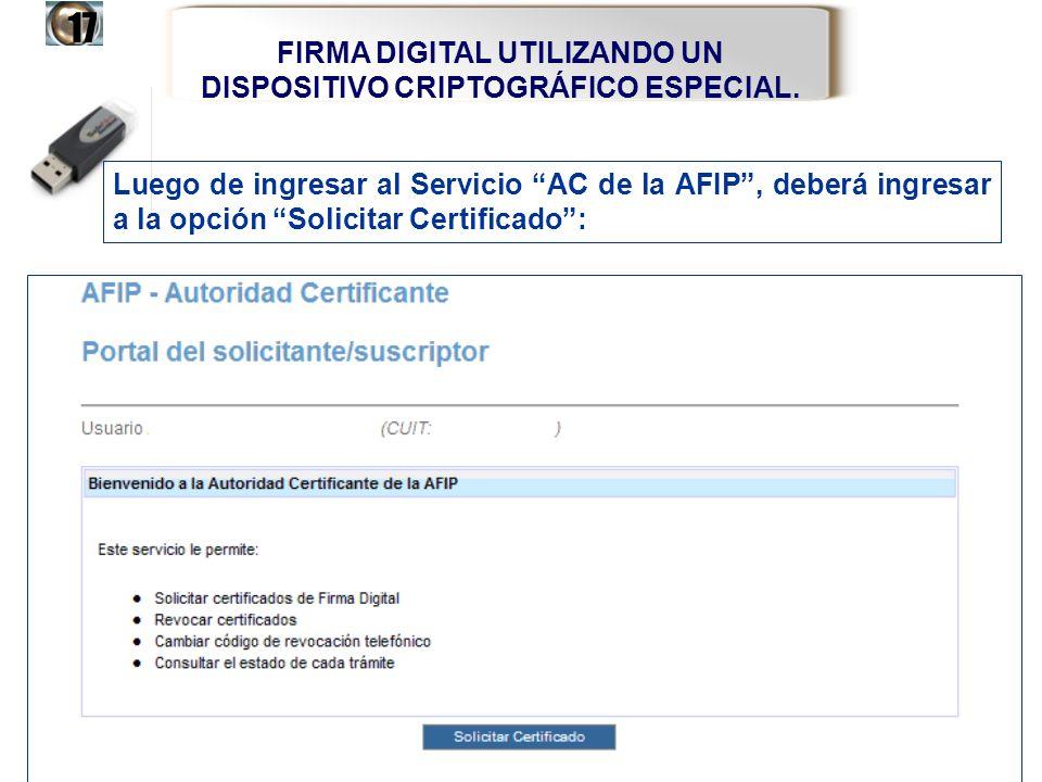 FIRMA DIGITAL UTILIZANDO UN DISPOSITIVO CRIPTOGRÁFICO ESPECIAL.17 Luego de ingresar al Servicio AC de la AFIP, deberá ingresar a la opción Solicitar C