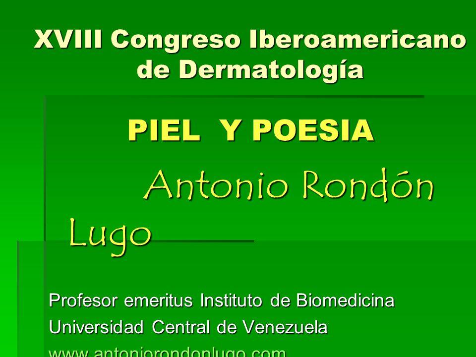 XVIII Congreso Iberoamericano de Dermatología PIEL Y POESIA Antonio Rondón Lugo Profesor emeritus Instituto de Biomedicina Universidad Central de Venezuela www.antoniorondonlugo.com rondonlugo@yahoo.com