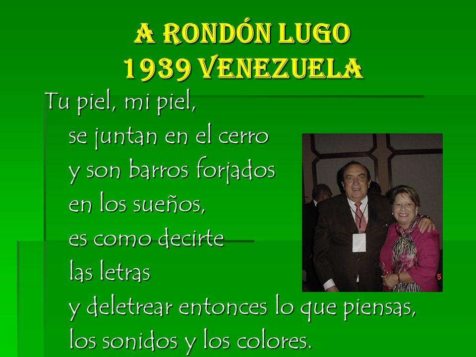 A Rondón Lugo 1939 Venezuela Tu piel, mi piel, se juntan en el cerro se juntan en el cerro y son barros forjados y son barros forjados en los sueños, en los sueños, es como decirte es como decirte las letras las letras y deletrear entonces lo que piensas, y deletrear entonces lo que piensas, los sonidos y los colores.