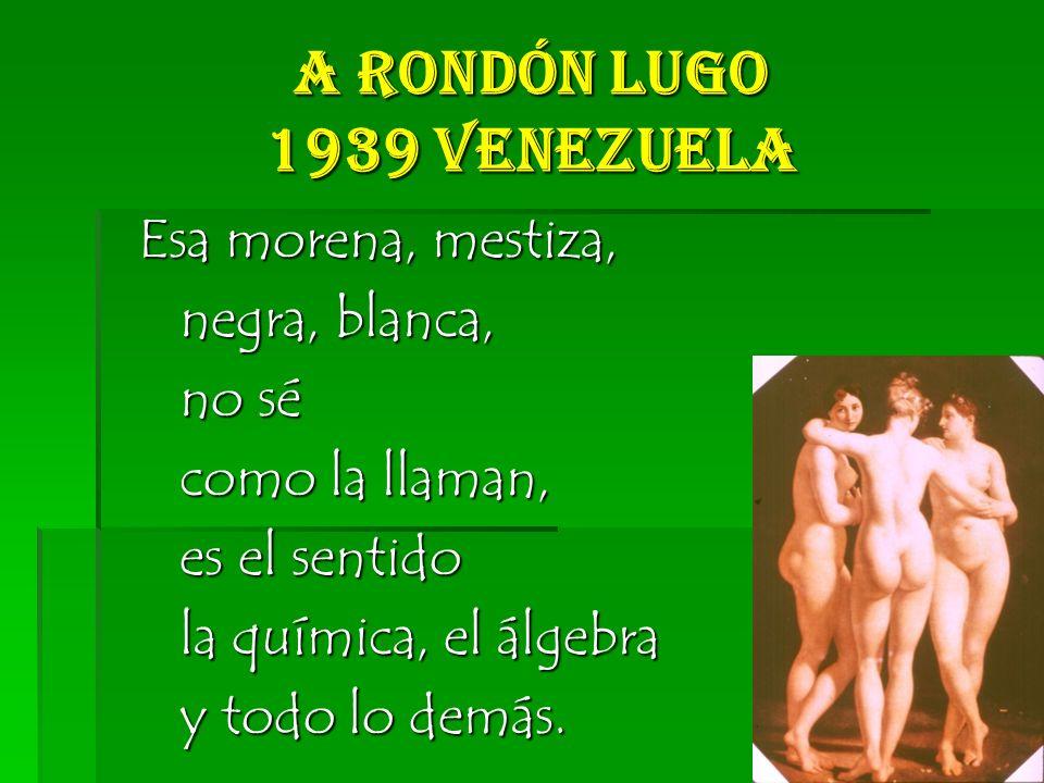 A Rondón Lugo 1939 Venezuela Esa morena, mestiza, negra, blanca, negra, blanca, no sé no sé como la llaman, como la llaman, es el sentido es el sentido la química, el álgebra la química, el álgebra y todo lo demás.
