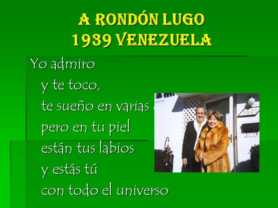 A Rondón Lugo 1939 Venezuela Yo admiro y te toco, y te toco, te sueño en varias dimensiones, te sueño en varias dimensiones, pero en tu piel pero en tu piel están tus labios están tus labios y estás tú y estás tú con todo el universo con todo el universo