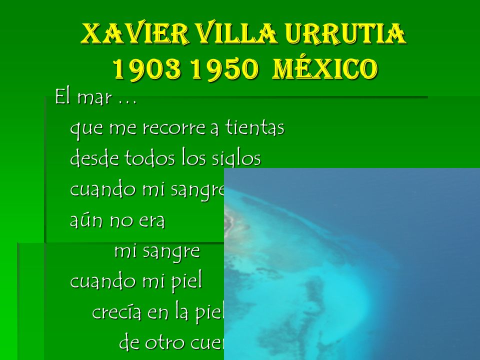 Xavier Villa Urrutia 1903 1950 México El mar … El mar … que me recorre a tientas que me recorre a tientas desde todos los siglos desde todos los siglos cuando mi sangre cuando mi sangre aún no era aún no era mi sangre mi sangre cuando mi piel cuando mi piel crecía en la piel crecía en la piel de otro cuerpo de otro cuerpo