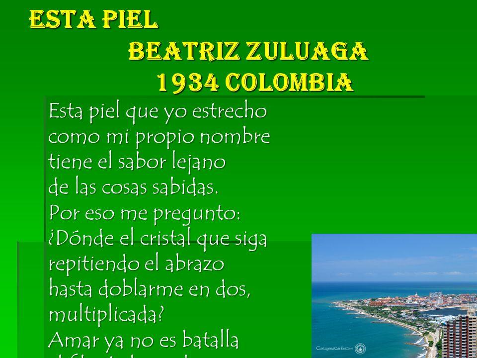 Esta Piel Beatriz Zuluaga 1934 Colombia Esta piel que yo estrecho como mi propio nombre tiene el sabor lejano de las cosas sabidas.
