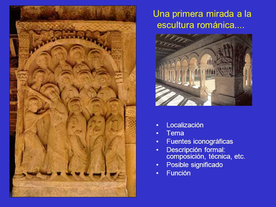 Una primera mirada a la escultura románica.... Localización Tema Fuentes iconográficas Descripción formal: composición, técnica, etc. Posible signific