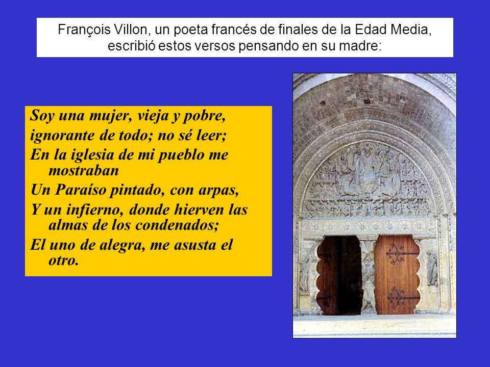 François Villon, un poeta francés de finales de la Edad Media, escribió estos versos pensando en su madre: Soy una mujer, vieja y pobre, ignorante de