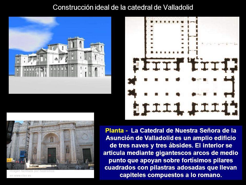 Construcción ideal de la catedral de Valladolid Planta - La Catedral de Nuestra Señora de la Asunción de Valladolid es un amplio edificio de tres nave